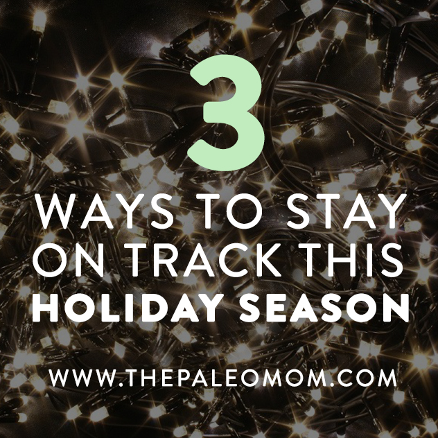 3-ways-to-stay-on-track-this-holiday-season-the-Paleo-mom