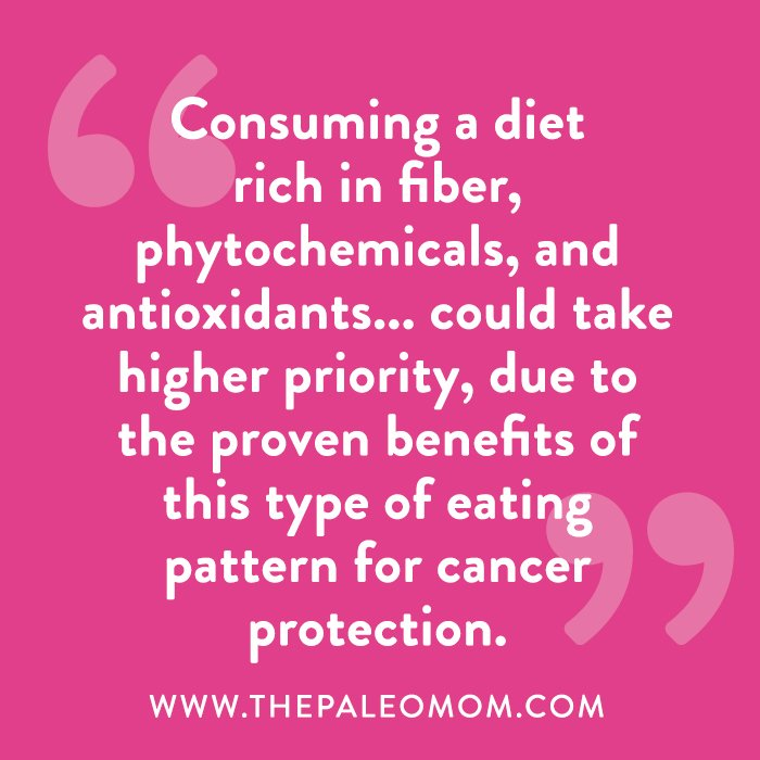 Consuming a diet rich in fiber, phytochemicals, and antioxidants could take higher priority, due to the proven benefits of this type of eating pattern for cancer protection