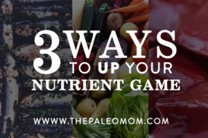 The-Paleo-Mom-3-Ways-to-up-your-nutrient-game