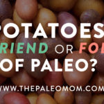 Potatoes: Friend or Foe of Paleo